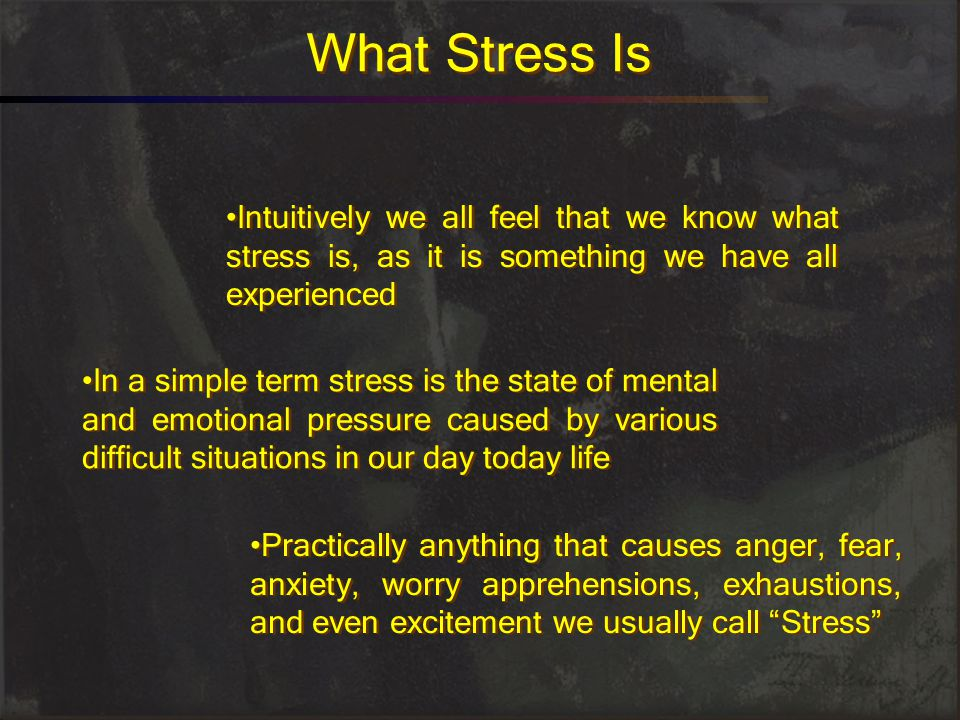 What Stress Is Intuitively we all feel that we know what stress is, as it is something we have all experienced.