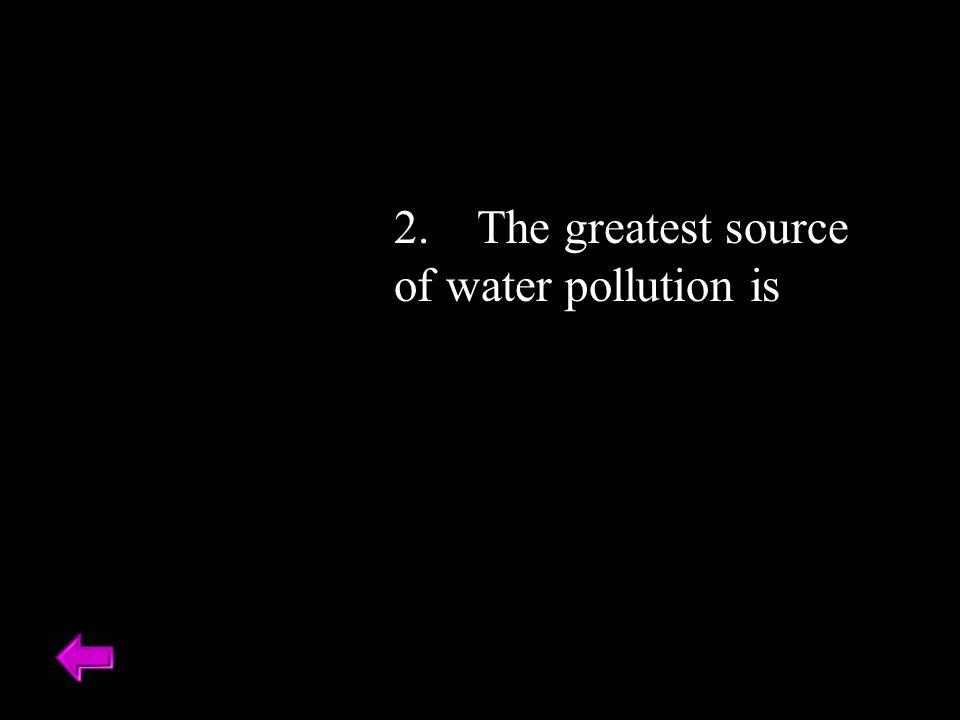 2. The greatest source of water pollution is