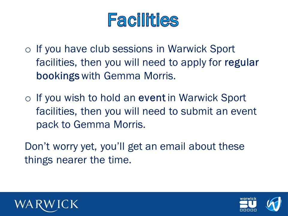 Facilities If you have club sessions in Warwick Sport facilities, then you will need to apply for regular bookings with Gemma Morris.