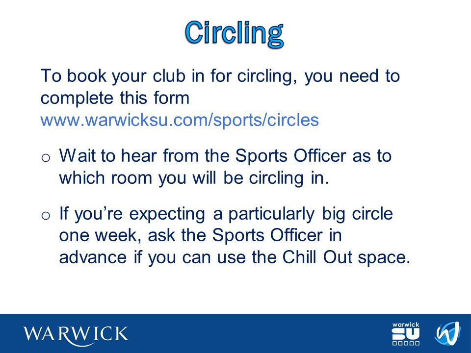 Circling To book your club in for circling, you need to complete this form www.warwicksu.com/sports/circles.