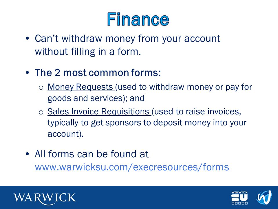 Finance Can't withdraw money from your account without filling in a form. The 2 most common forms: