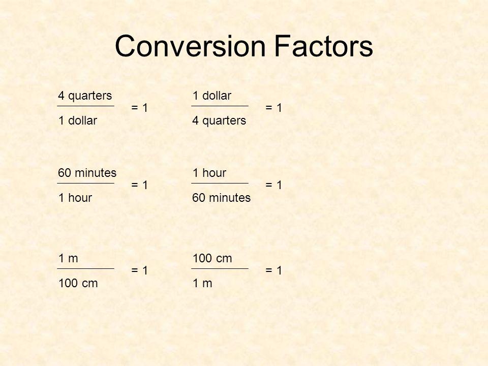 Conversion Factors 4 quarters 1 dollar = 1 = 1 1 dollar 4 quarters