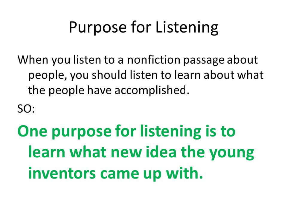 Purpose for Listening When you listen to a nonfiction passage about people, you should listen to learn about what the people have accomplished.