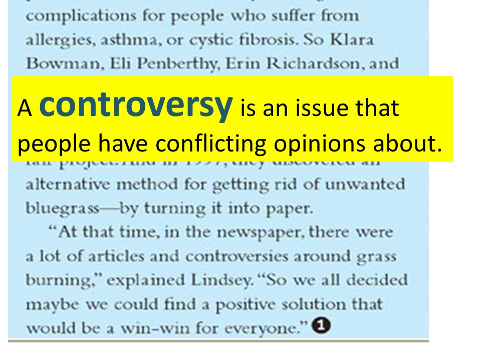 A controversy is an issue that people have conflicting opinions about.