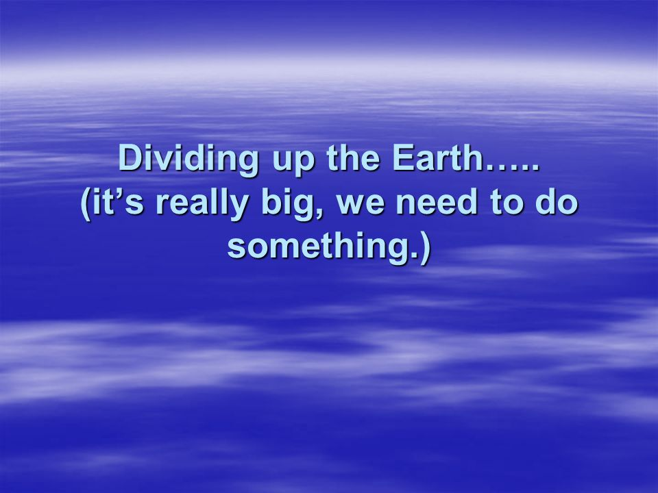 Dividing up the Earth….. (it's really big, we need to do something.)