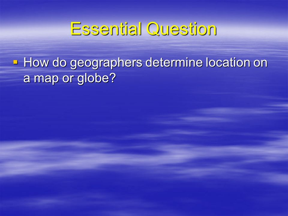 Essential Question How do geographers determine location on a map or globe