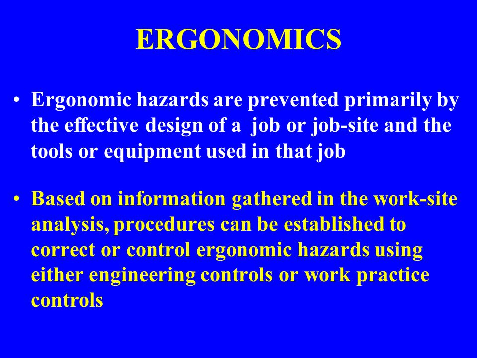 ERGONOMICS Ergonomic hazards are prevented primarily by the effective design of a job or job-site and the tools or equipment used in that job.