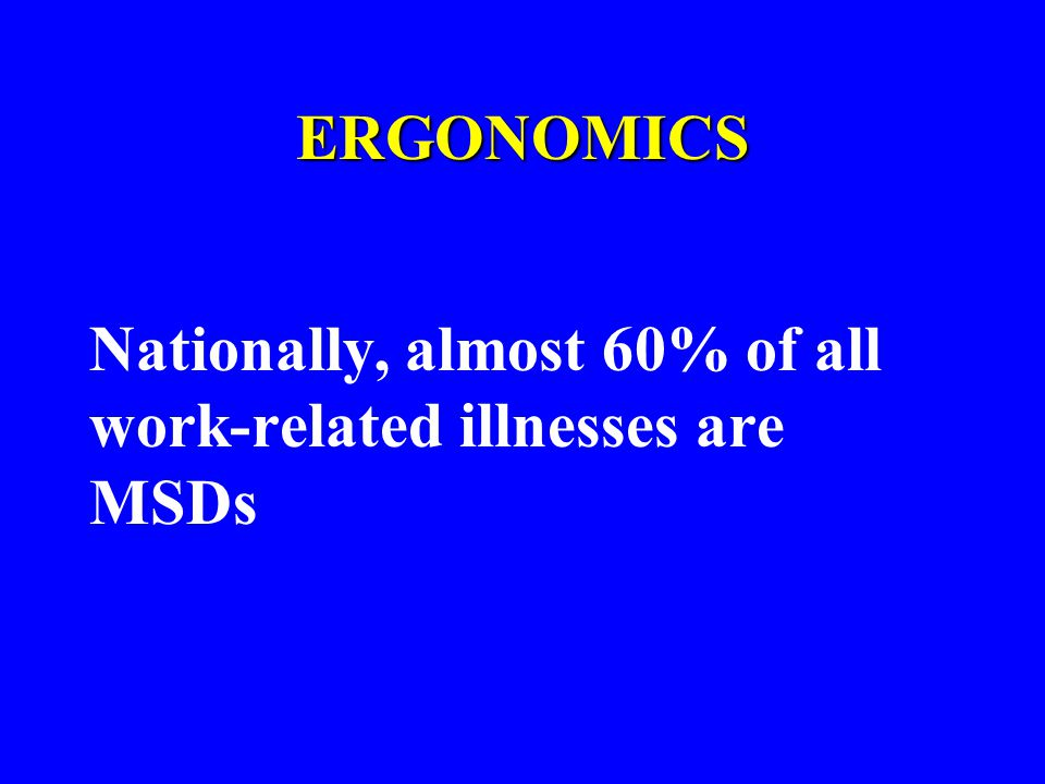 ERGONOMICS Nationally, almost 60% of all work-related illnesses are MSDs