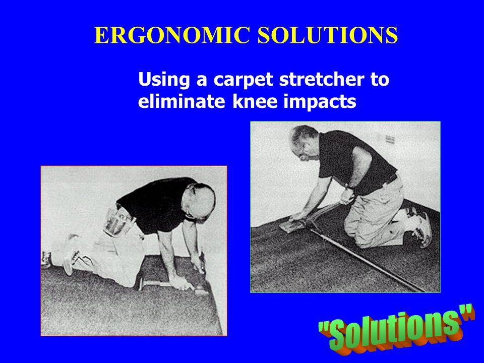 ERGONOMIC SOLUTIONS Solutions Using a carpet stretcher to