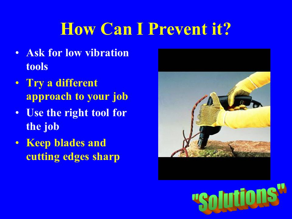 How Can I Prevent it Solutions Ask for low vibration tools