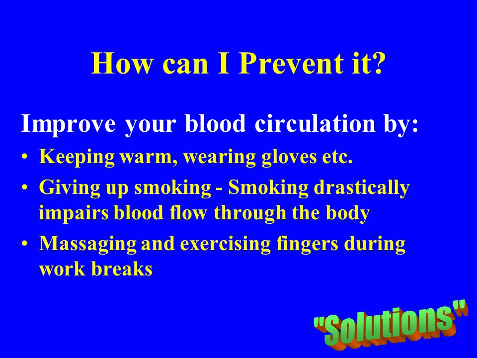 How can I Prevent it Improve your blood circulation by: Solutions