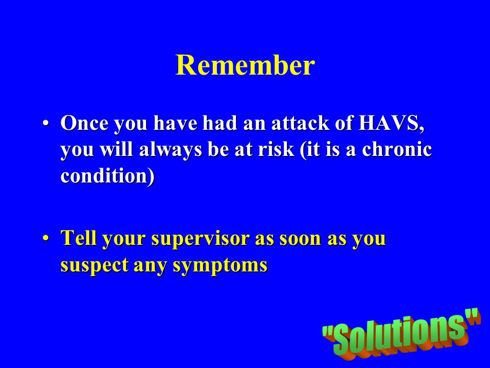 Remember Once you have had an attack of HAVS, you will always be at risk (it is a chronic condition)