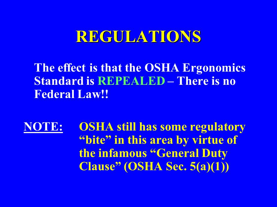REGULATIONS The effect is that the OSHA Ergonomics Standard is REPEALED – There is no Federal Law!!