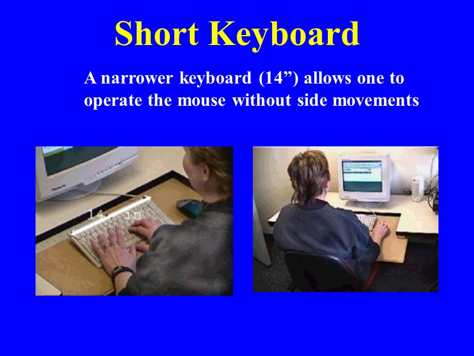 Short Keyboard A narrower keyboard (14 ) allows one to operate the mouse without side movements.