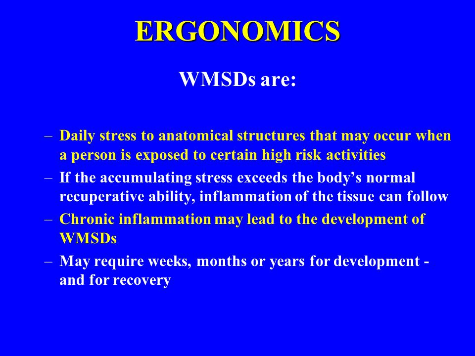 ERGONOMICS WMSDs are: Daily stress to anatomical structures that may occur when a person is exposed to certain high risk activities.