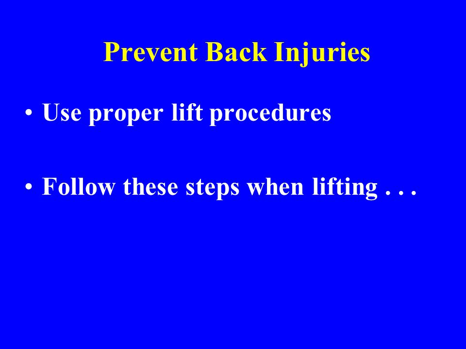Prevent Back Injuries Use proper lift procedures