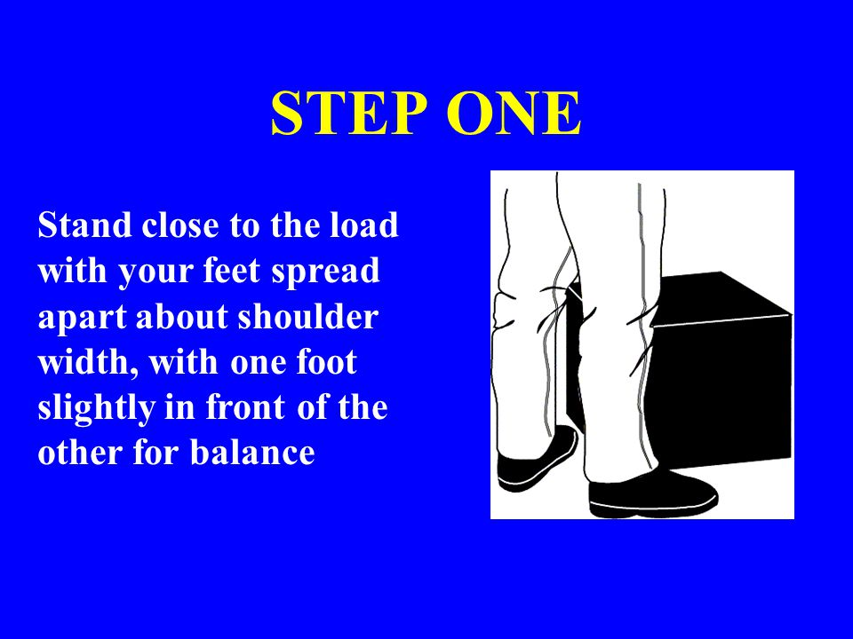 STEP ONE Stand close to the load with your feet spread apart about shoulder width, with one foot slightly in front of the other for balance.