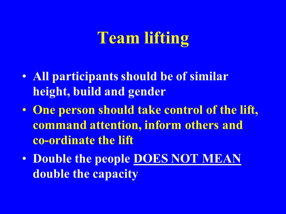 Team lifting All participants should be of similar height, build and gender.