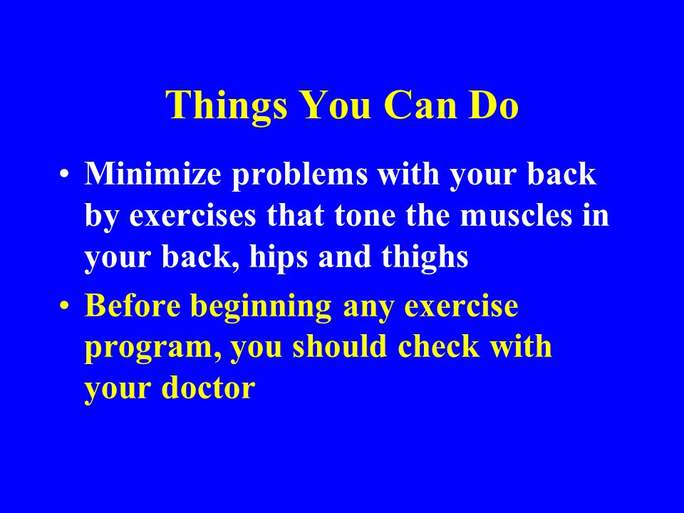 * 07/16/96. Things You Can Do. Minimize problems with your back by exercises that tone the muscles in your back, hips and thighs.