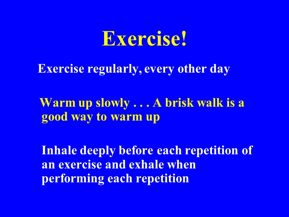 Exercise! Warm up slowly . . . A brisk walk is a good way to warm up