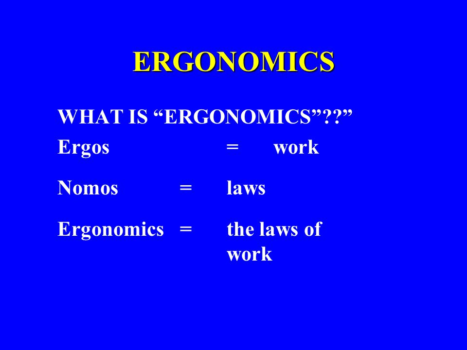 ERGONOMICS WHAT IS ERGONOMICS Ergos = work Nomos = laws