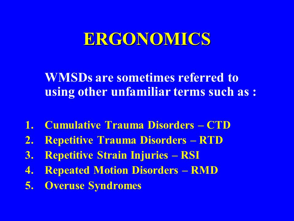 ERGONOMICS WMSDs are sometimes referred to using other unfamiliar terms such as : Cumulative Trauma Disorders – CTD.
