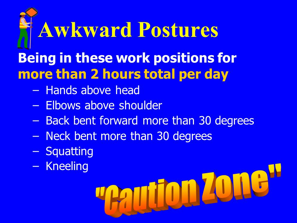 Awkward Postures Caution Zone Being in these work positions for