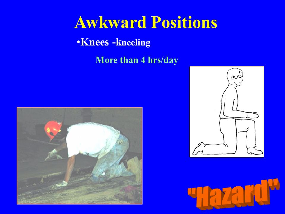 Awkward Positions Knees -kneeling More than 4 hrs/day Hazard