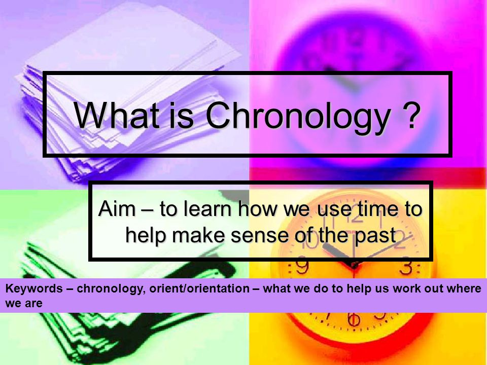 Aim – to learn how we use time to help make sense of the past