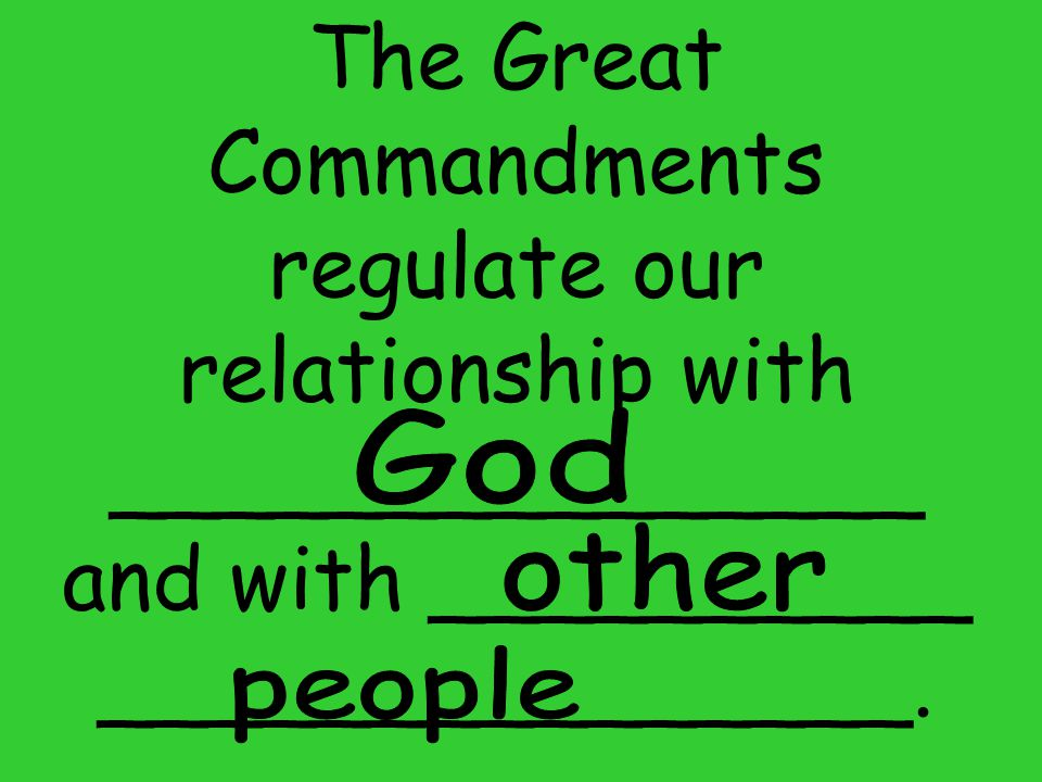The Great Commandments regulate our relationship with _______________ and with __________ _______________.