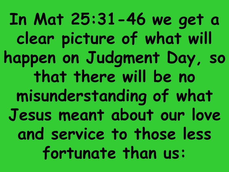 In Mat 25:31-46 we get a clear picture of what will happen on Judgment Day, so that there will be no misunderstanding of what Jesus meant about our love and service to those less fortunate than us: