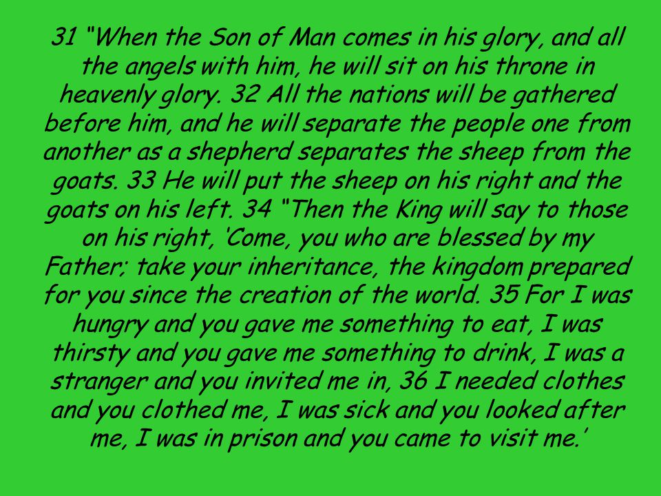 31 When the Son of Man comes in his glory, and all the angels with him, he will sit on his throne in heavenly glory.
