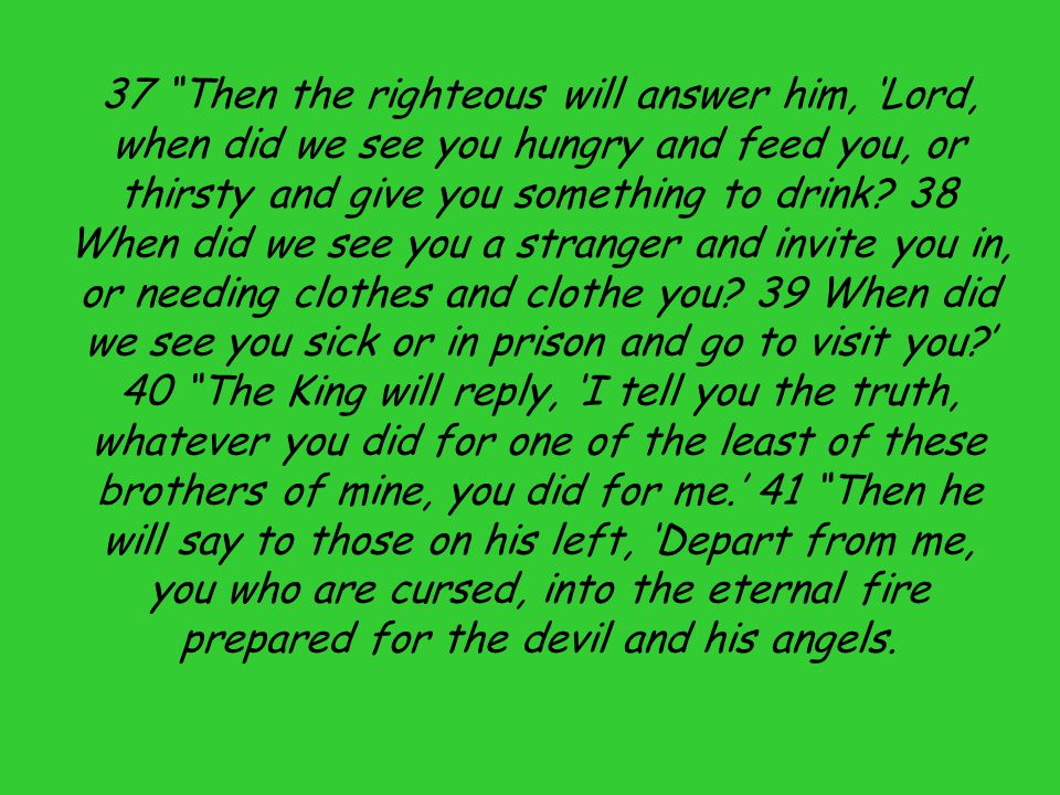 37 Then the righteous will answer him, 'Lord, when did we see you hungry and feed you, or thirsty and give you something to drink.