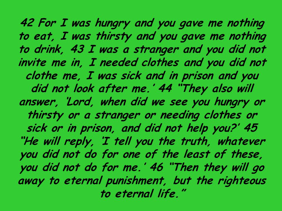 42 For I was hungry and you gave me nothing to eat, I was thirsty and you gave me nothing to drink, 43 I was a stranger and you did not invite me in, I needed clothes and you did not clothe me, I was sick and in prison and you did not look after me.' 44 They also will answer, 'Lord, when did we see you hungry or thirsty or a stranger or needing clothes or sick or in prison, and did not help you ' 45 He will reply, 'I tell you the truth, whatever you did not do for one of the least of these, you did not do for me.' 46 Then they will go away to eternal punishment, but the righteous to eternal life.