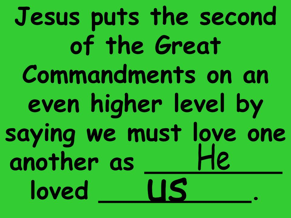 Jesus puts the second of the Great Commandments on an even higher level by saying we must love one another as _________ loved __________.
