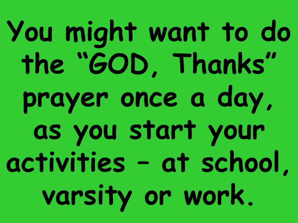You might want to do the GOD, Thanks prayer once a day, as you start your activities – at school, varsity or work.