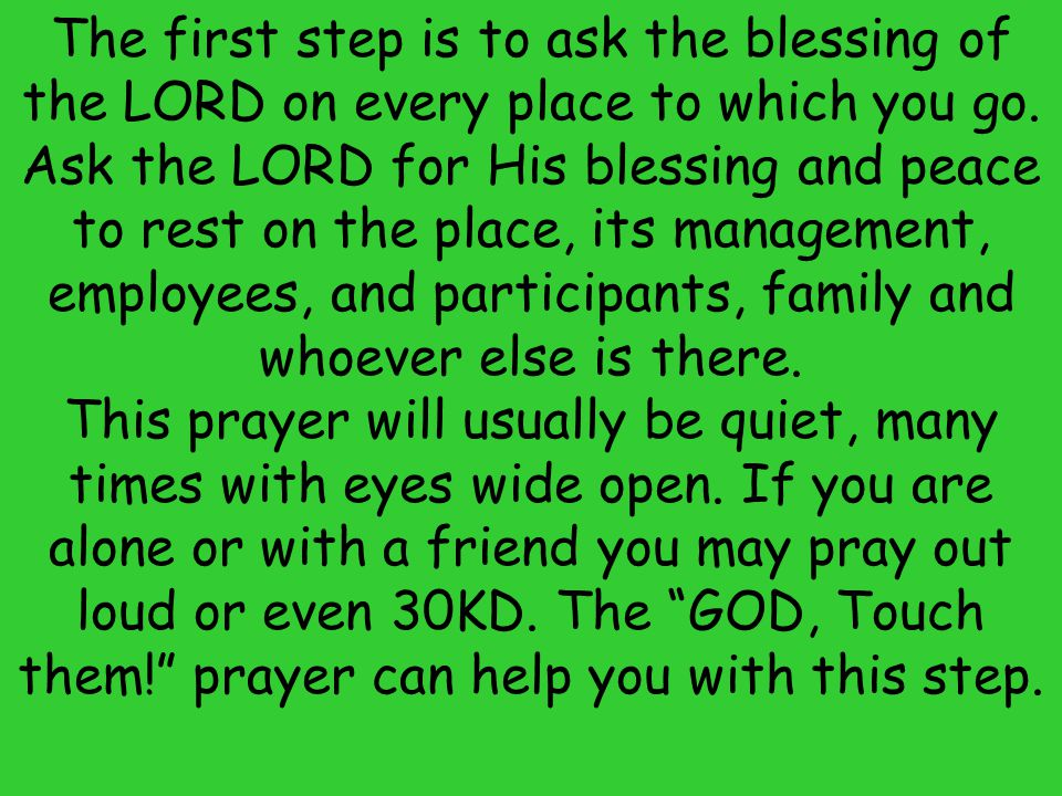The first step is to ask the blessing of the LORD on every place to which you go. Ask the LORD for His blessing and peace to rest on the place, its management, employees, and participants, family and whoever else is there.