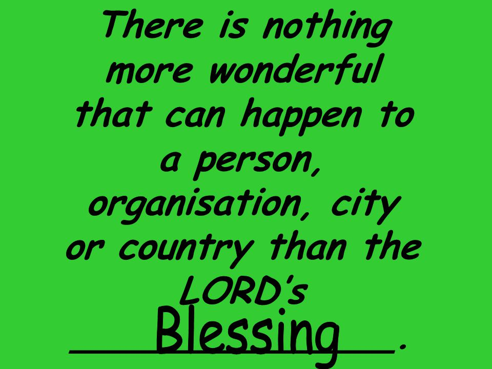There is nothing more wonderful that can happen to a person, organisation, city or country than the LORD's ______________.