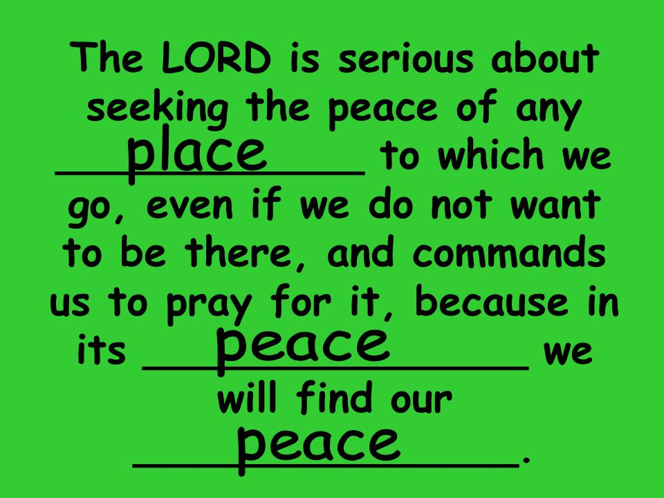 The LORD is serious about seeking the peace of any ____________ to which we go, even if we do not want to be there, and commands us to pray for it, because in its _______________ we will find our _______________.