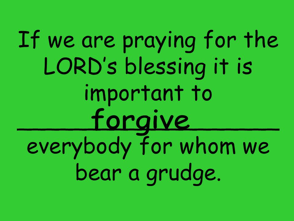 If we are praying for the LORD's blessing it is important to ___________________ everybody for whom we bear a grudge.