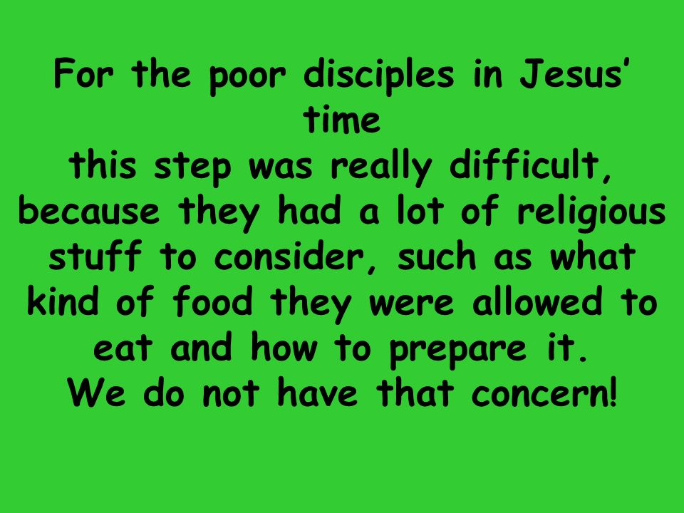 For the poor disciples in Jesus' time We do not have that concern!