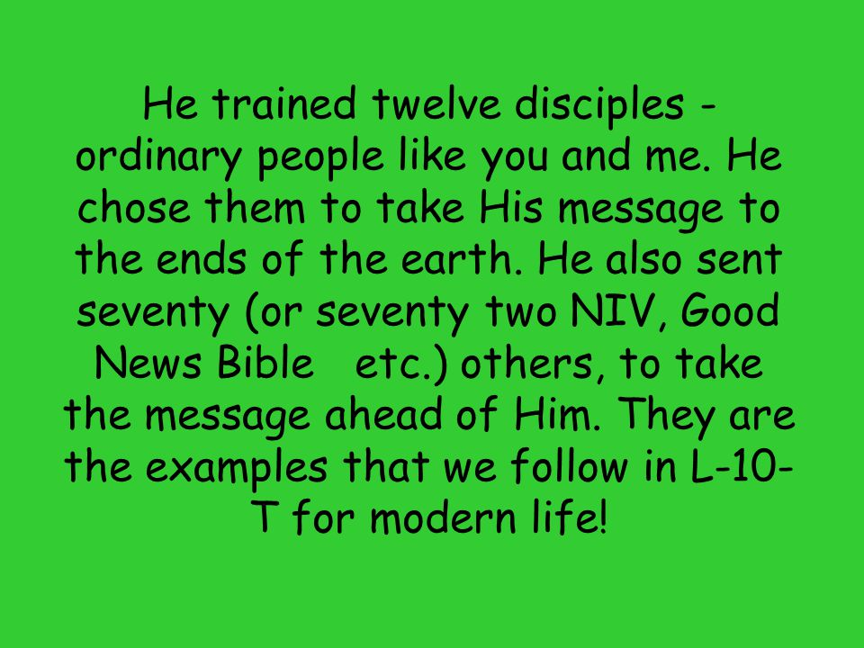 He trained twelve disciples - ordinary people like you and me
