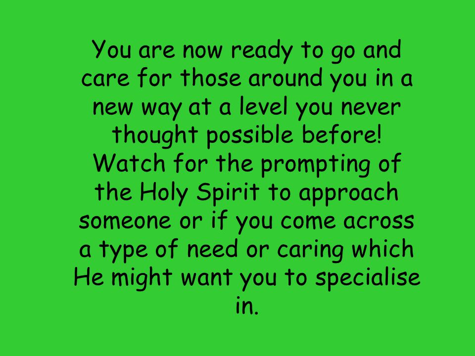 You are now ready to go and care for those around you in a new way at a level you never thought possible before!