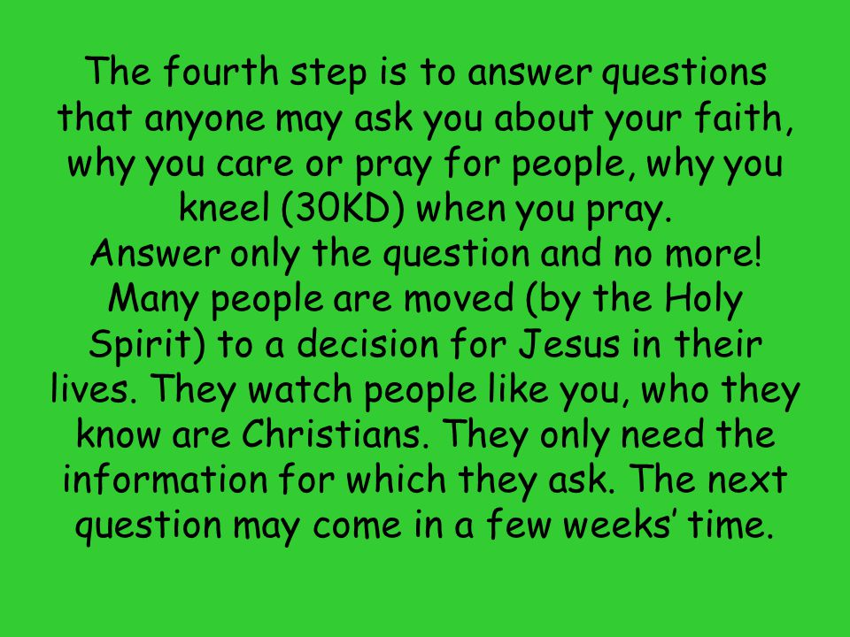 The fourth step is to answer questions that anyone may ask you about your faith, why you care or pray for people, why you kneel (30KD) when you pray.