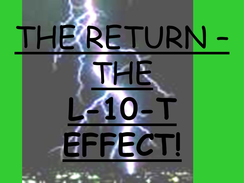 THE RETURN – THE L-10-T EFFECT!