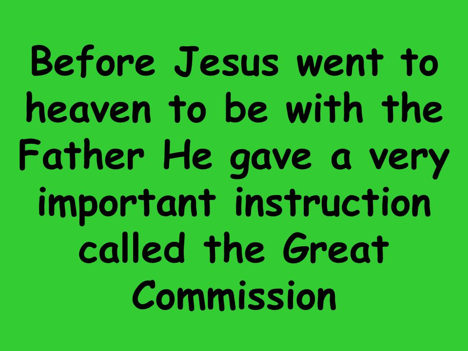 Before Jesus went to heaven to be with the Father He gave a very important instruction called the Great Commission