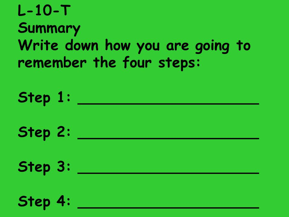 L-10-T Summary. Write down how you are going to remember the four steps: Step 1: ____________________.