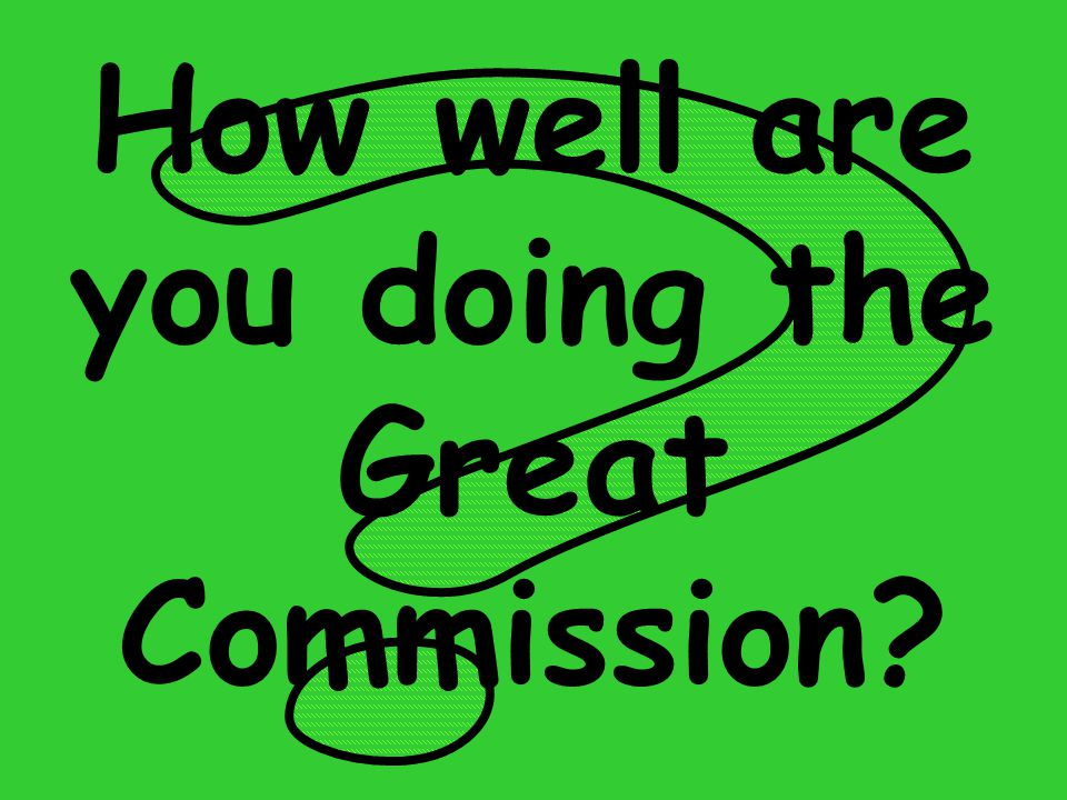 How well are you doing the Great Commission