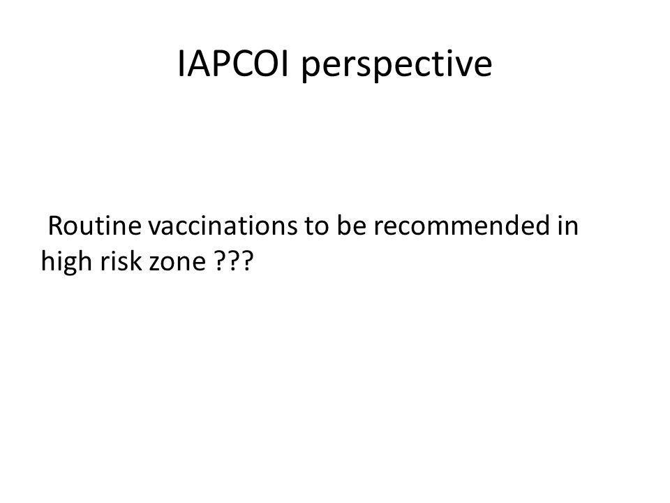 IAPCOI perspective Routine vaccinations to be recommended in high risk zone
