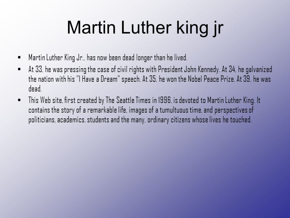 Martin Luther king jr Martin Luther King Jr., has now been dead longer than he lived.